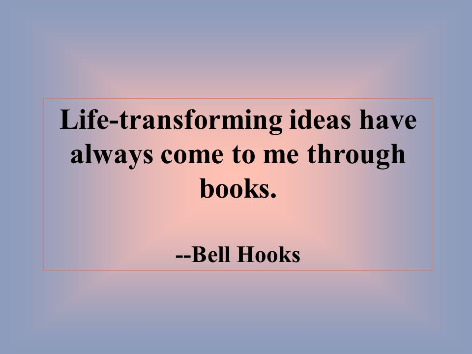 Life-transforming ideas have always come to me through books. --Bell Hooks