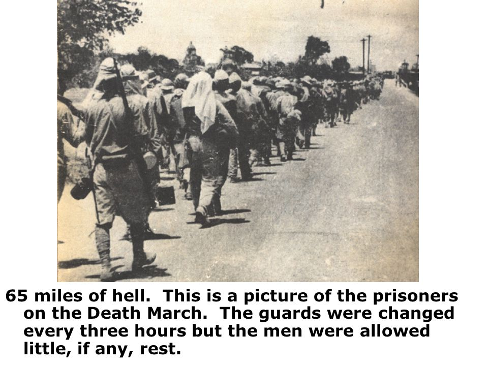 65 miles of hell. This is a picture of the prisoners on the Death March. The guards were changed every three hours but the men were allowed little, if
