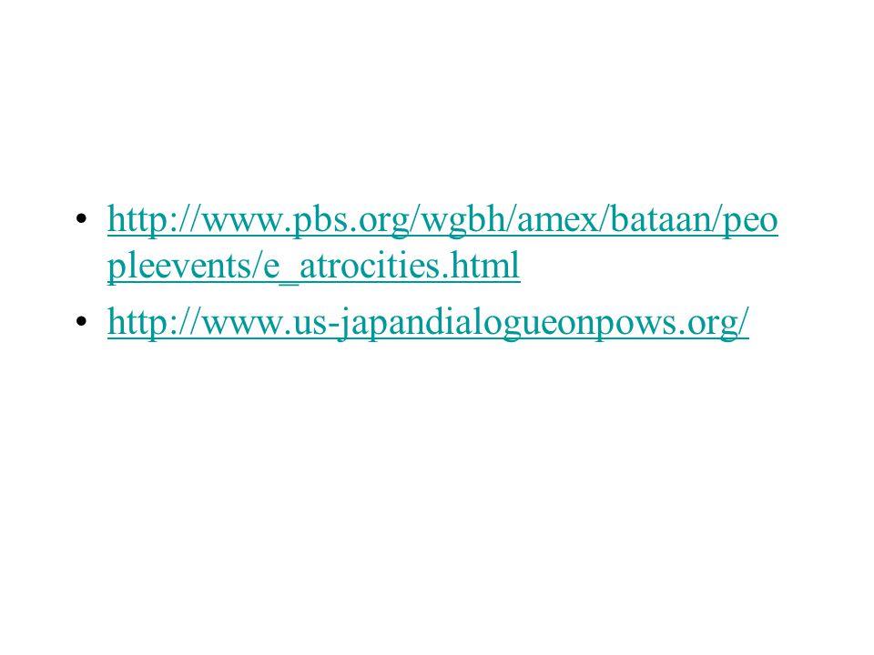 http://www.pbs.org/wgbh/amex/bataan/peo pleevents/e_atrocities.htmlhttp://www.pbs.org/wgbh/amex/bataan/peo pleevents/e_atrocities.html http://www.us-japandialogueonpows.org/