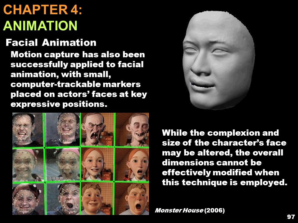 96 CHAPTER 4: ANIMATION Motion Capture By placing actors in body suits covered with markers that can be distinguished when filmed, moviemakers may animate characters in very lifelike manners without having to develop complex mathematical models.