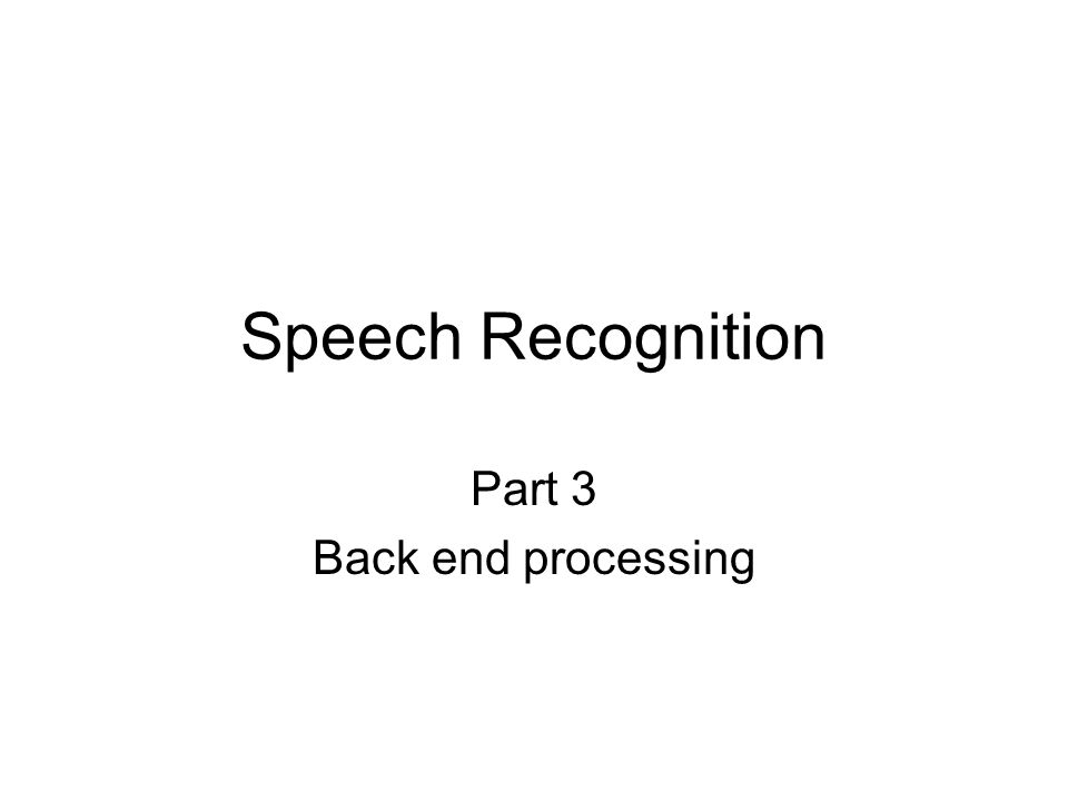Speech Recognition Part 3 Back end processing