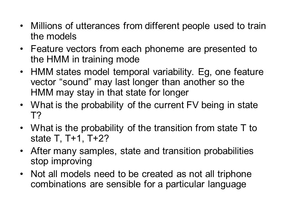 Millions of utterances from different people used to train the models Feature vectors from each phoneme are presented to the HMM in training mode HMM states model temporal variability.