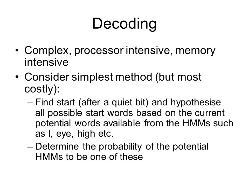 Decoding Complex, processor intensive, memory intensive Consider simplest method (but most costly): –Find start (after a quiet bit) and hypothesise all possible start words based on the current potential words available from the HMMs such as I, eye, high etc.