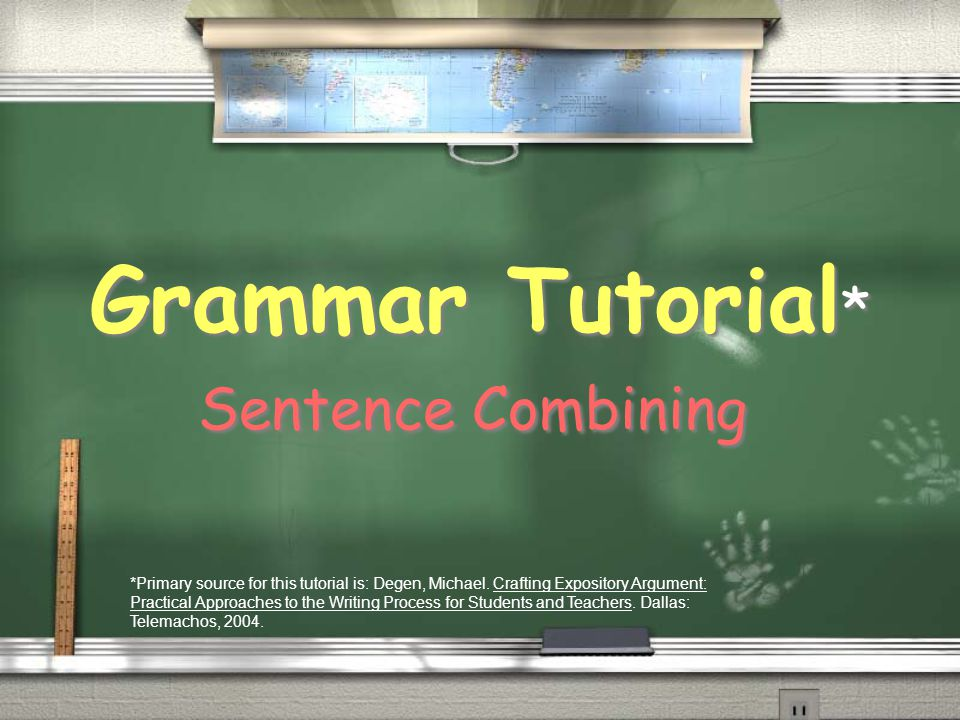 Grammar Tutorial * Sentence Combining *Primary source for this tutorial is: Degen, Michael. Crafting Expository Argument: Practical Approaches to the
