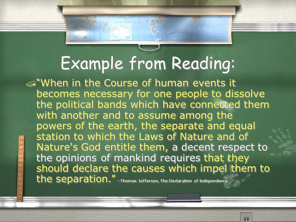 """Example from Reading:  """" When in the Course of human events it becomes necessary for one people to dissolve the political bands which have connected"""