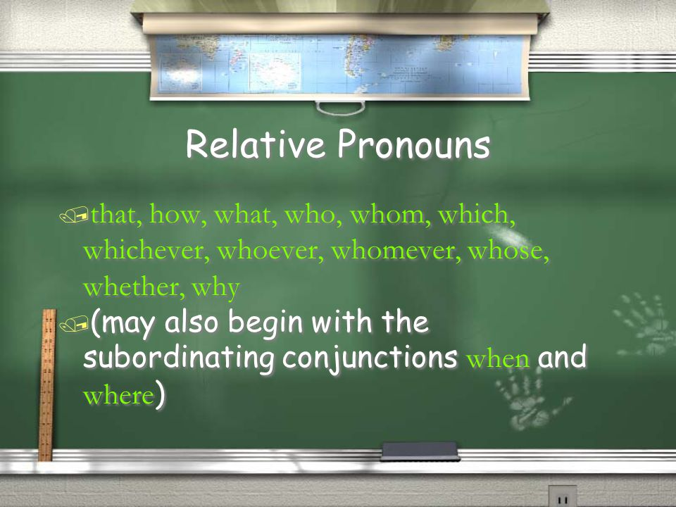 Relative Pronouns / that, how, what, who, whom, which, whichever, whoever, whomever, whose, whether, why  (may also begin with the subordinating conj
