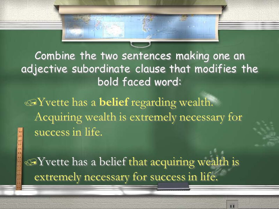 Combine the two sentences making one an adjective subordinate clause that modifies the bold faced word: / Yvette has a belief regarding wealth. Acquir
