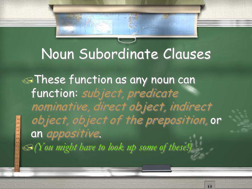 Noun Subordinate Clauses / These function as any noun can function: subject, predicate nominative, direct object, indirect object, object of the prepo