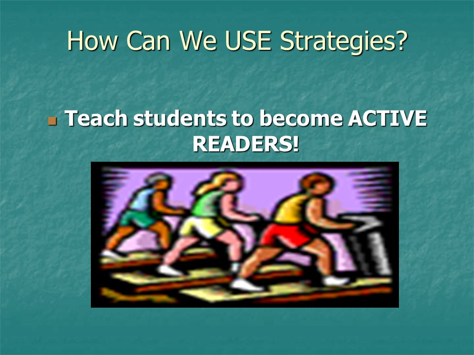 How Can We USE Strategies. Teach students to become ACTIVE READERS.