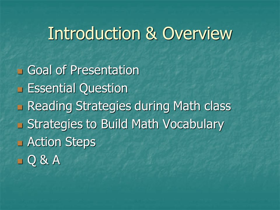 Introduction & Overview Goal of Presentation Goal of Presentation Essential Question Essential Question Reading Strategies during Math class Reading Strategies during Math class Strategies to Build Math Vocabulary Strategies to Build Math Vocabulary Action Steps Action Steps Q & A Q & A