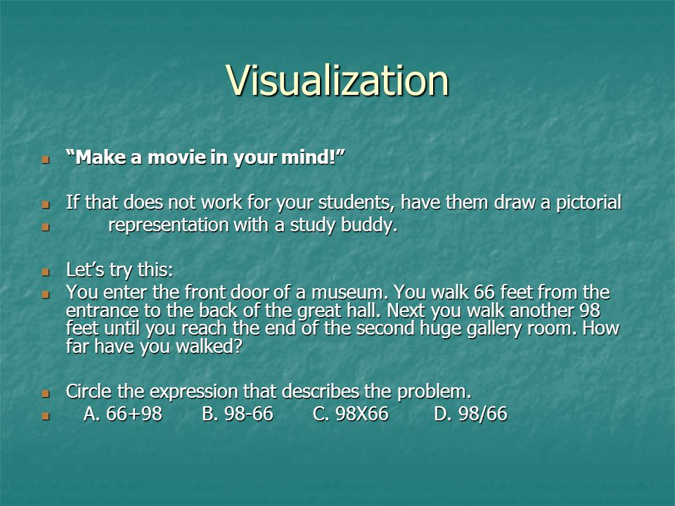 Visualization Make a movie in your mind! Make a movie in your mind! If that does not work for your students, have them draw a pictorial If that does not work for your students, have them draw a pictorial representation with a study buddy.