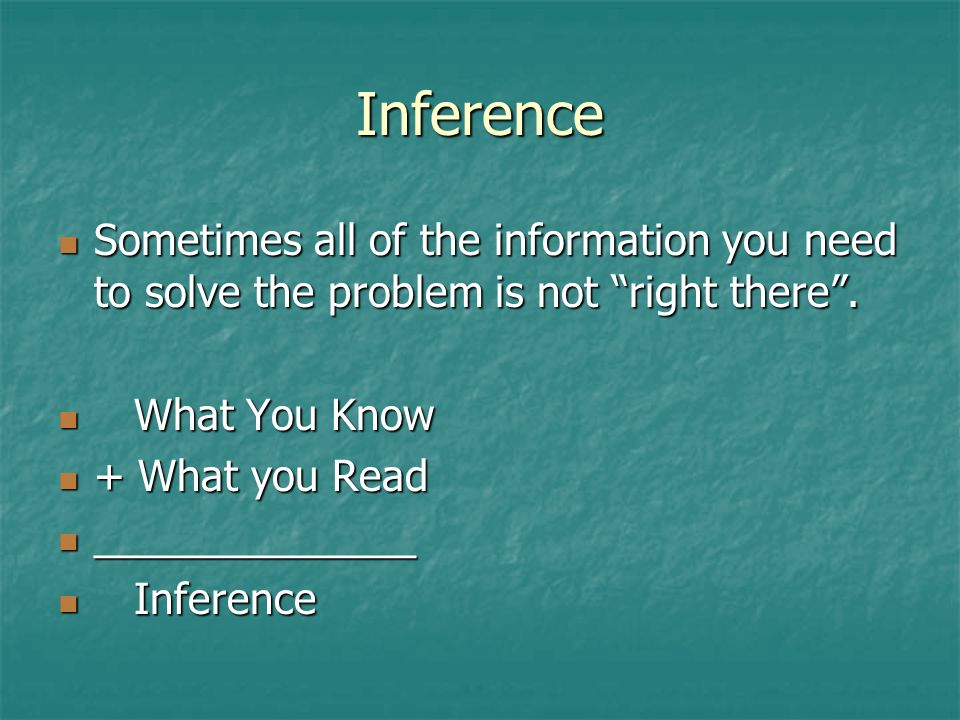Inference Sometimes all of the information you need to solve the problem is not right there .