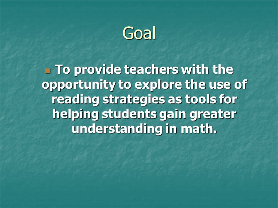 Goal To provide teachers with the opportunity to explore the use of reading strategies as tools for helping students gain greater understanding in math.