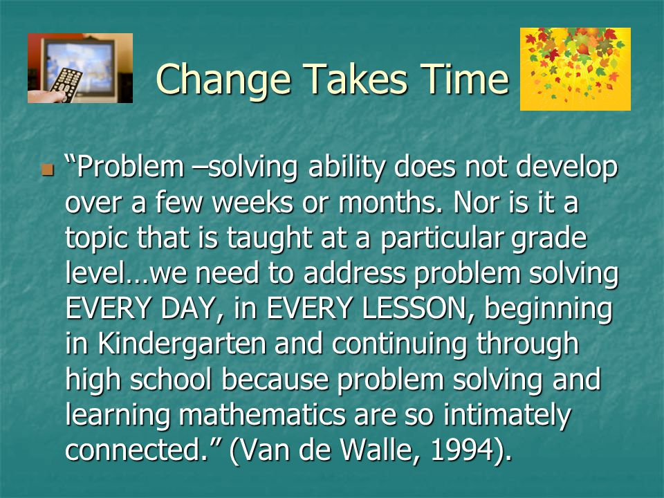 Change Takes Time Problem –solving ability does not develop over a few weeks or months.