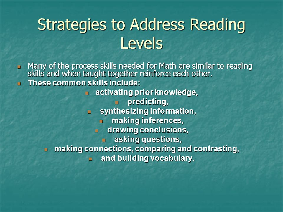 Strategies to Address Reading Levels Many of the process skills needed for Math are similar to reading skills and when taught together reinforce each other.