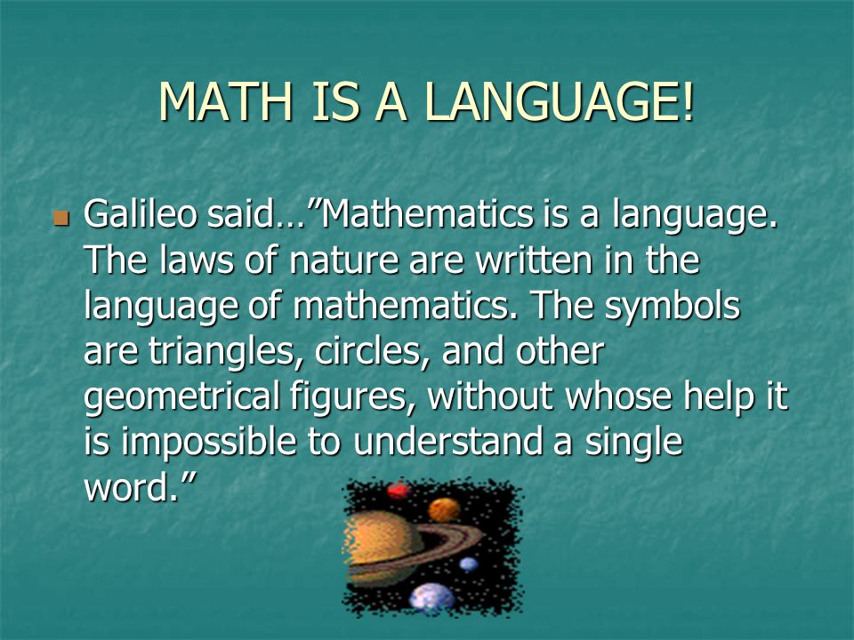 MATH IS A LANGUAGE. Galileo said… Mathematics is a language.