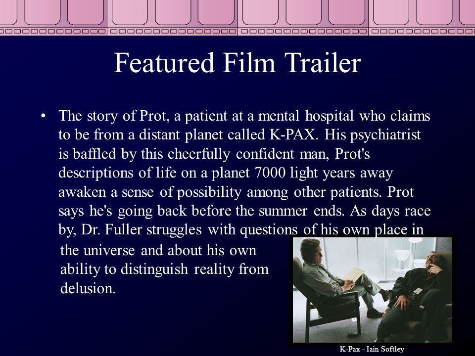 Featured Film Trailer The story of Prot, a patient at a mental hospital who claims to be from a distant planet called K-PAX. His psychiatrist is baffl