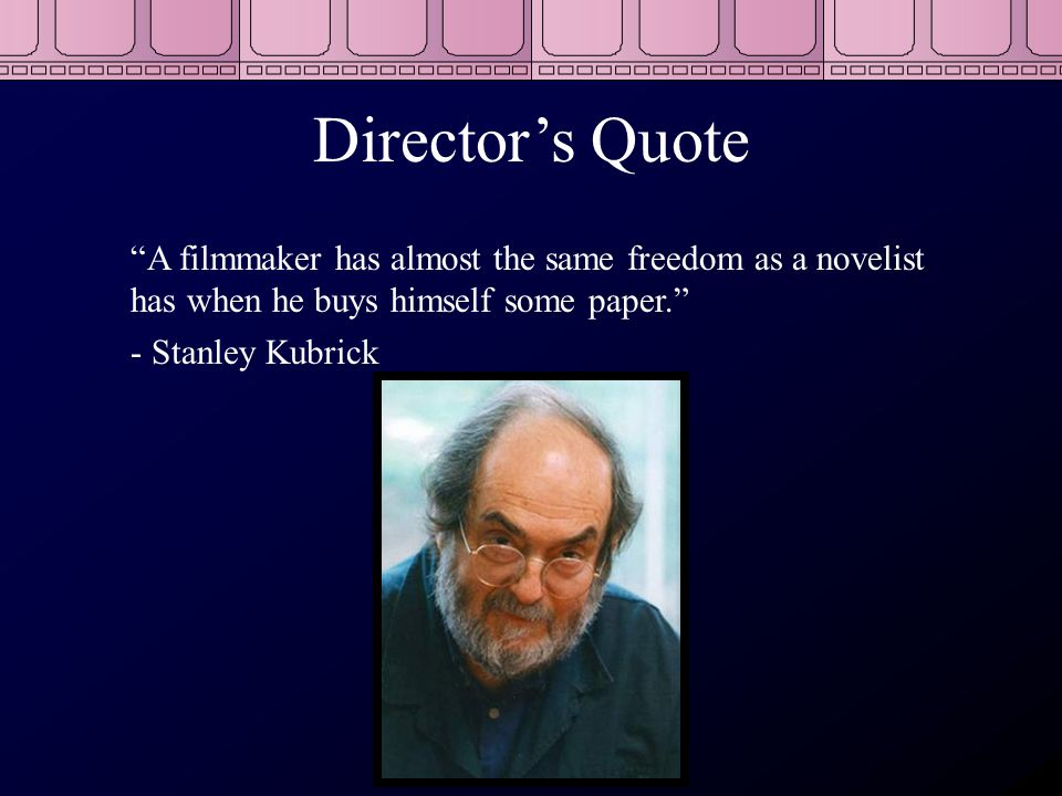 Director's Quote A filmmaker has almost the same freedom as a novelist has when he buys himself some paper. - Stanley Kubrick