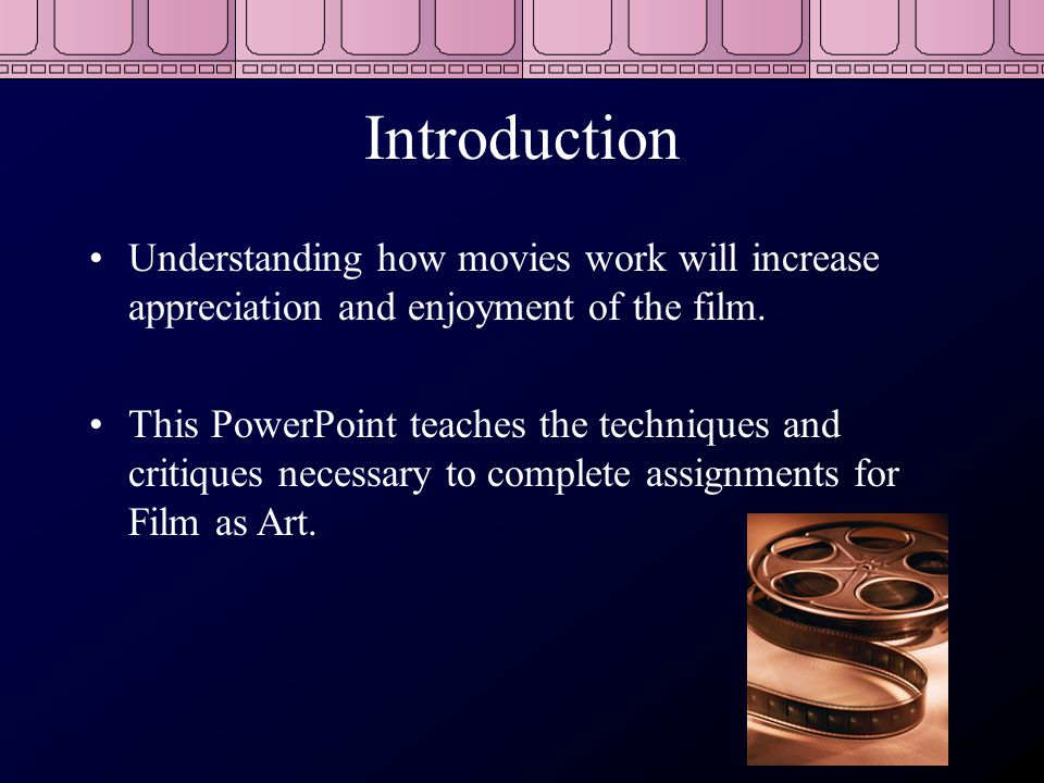 Introduction Understanding how movies work will increase appreciation and enjoyment of the film.