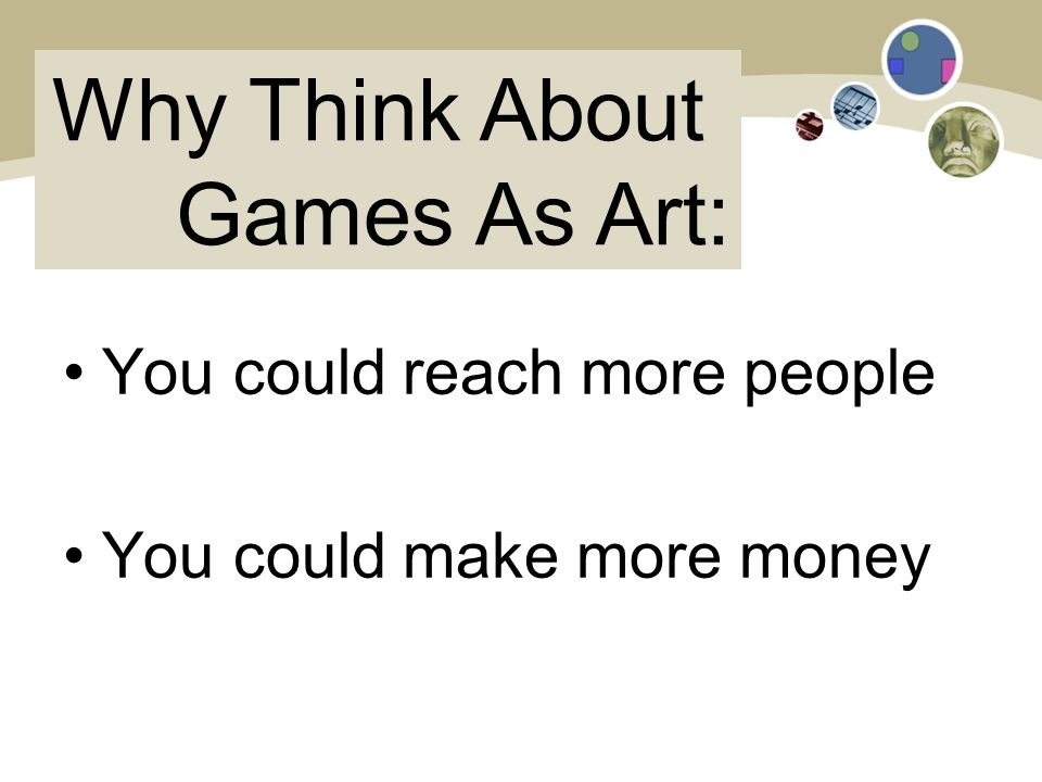 Why Think About Games As Art: You could reach more people You could make more money
