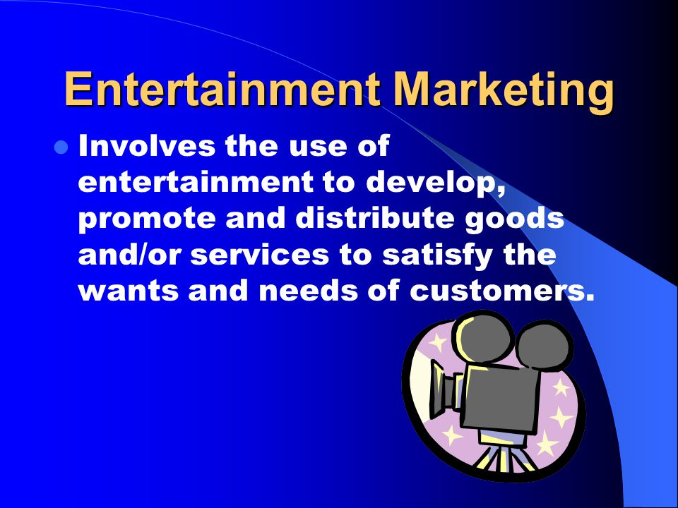 Entertainment Marketing Involves the use of entertainment to develop, promote and distribute goods and/or services to satisfy the wants and needs of customers.