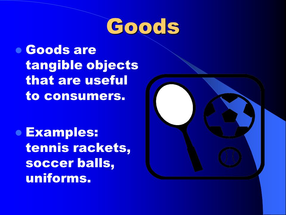 Goods Goods are tangible objects that are useful to consumers. Examples: tennis rackets, soccer balls, uniforms.