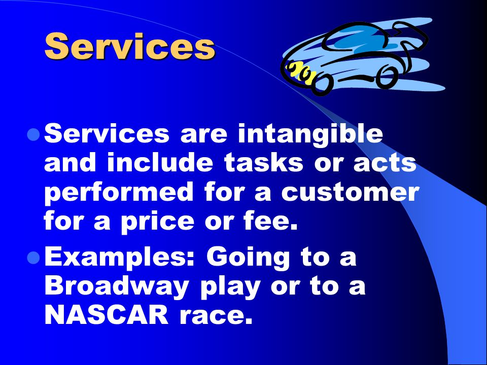 Services Services are intangible and include tasks or acts performed for a customer for a price or fee.