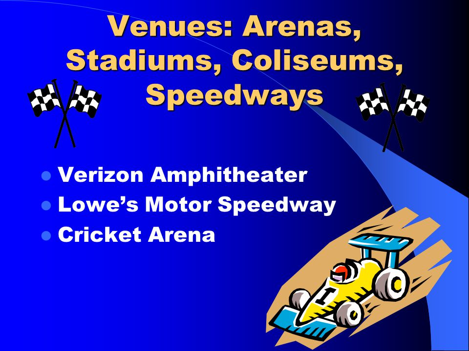 Venues: Arenas, Stadiums, Coliseums, Speedways Verizon Amphitheater Lowe's Motor Speedway Cricket Arena