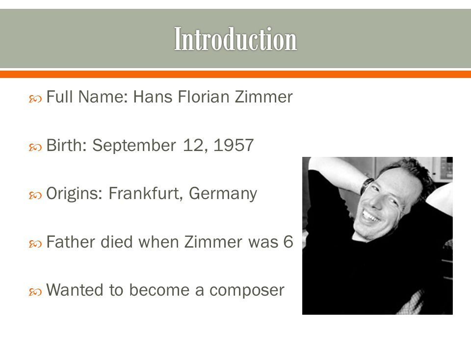  Full Name: Hans Florian Zimmer  Birth: September 12, 1957  Origins: Frankfurt, Germany  Father died when Zimmer was 6  Wanted to become a composer
