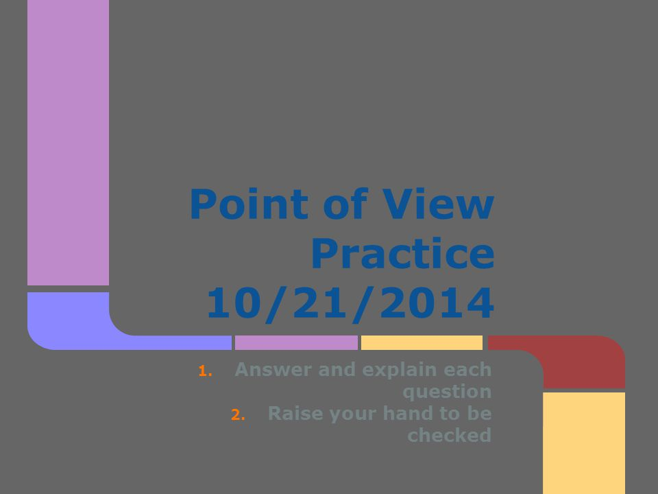 Point of View Practice 10/21/2014 1. Answer and explain each question 2. Raise your hand to be checked