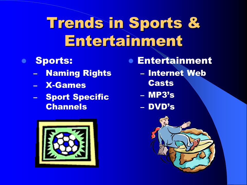 Trends in Sports & Entertainment Sports: – Naming Rights – X-Games – Sport Specific Channels Entertainment – Internet Web Casts – MP3's – DVD's