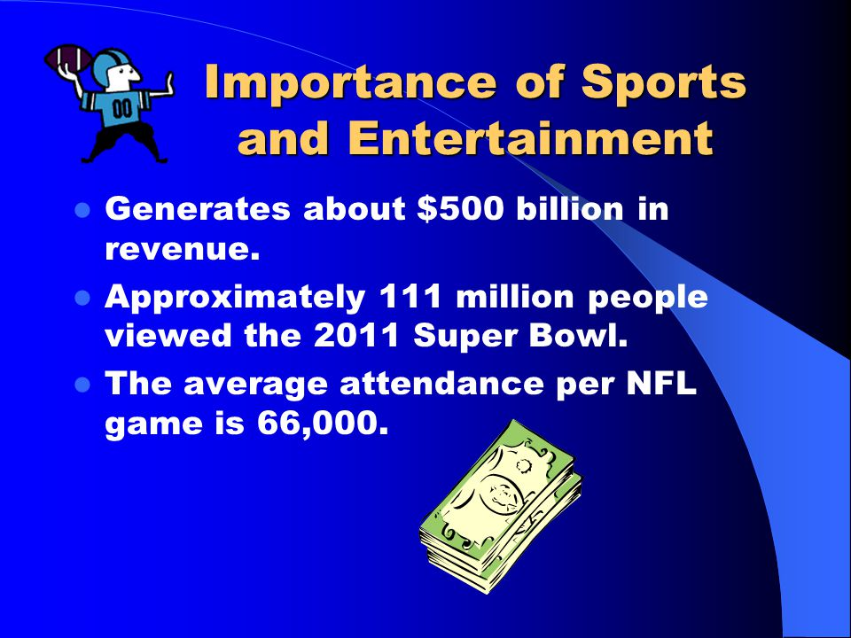 Importance of Sports and Entertainment Generates about $500 billion in revenue.