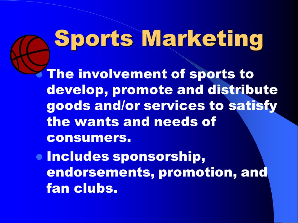 Sports Marketing The involvement of sports to develop, promote and distribute goods and/or services to satisfy the wants and needs of consumers.