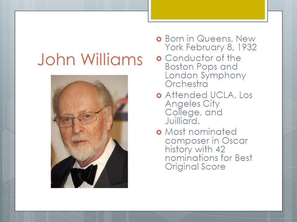 John Williams  Born in Queens, New York February 8, 1932  Conductor of the Boston Pops and London Symphony Orchestra  Attended UCLA, Los Angeles City College, and Juilliard.