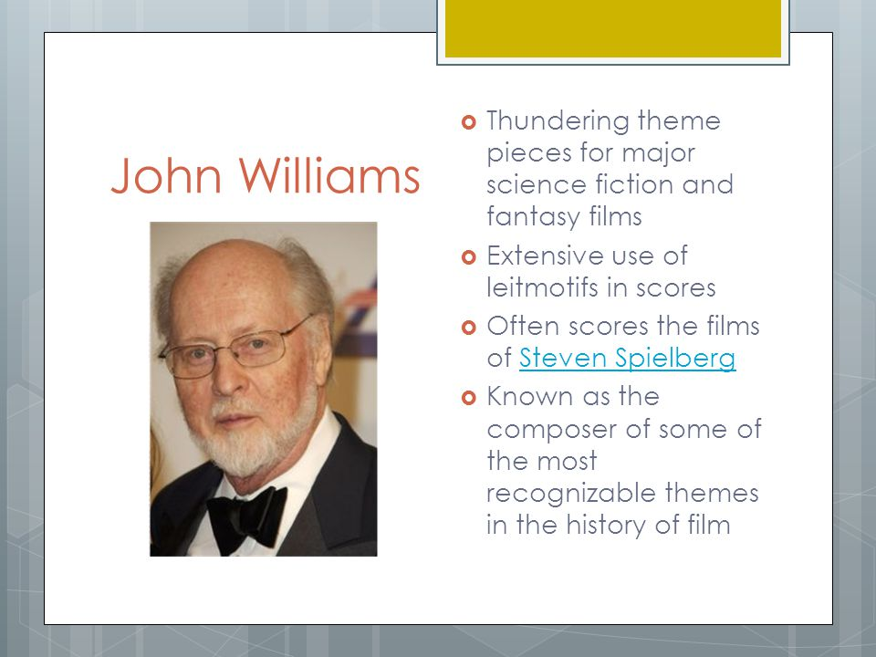 John Williams  Thundering theme pieces for major science fiction and fantasy films  Extensive use of leitmotifs in scores  Often scores the films of Steven SpielbergSteven Spielberg  Known as the composer of some of the most recognizable themes in the history of film
