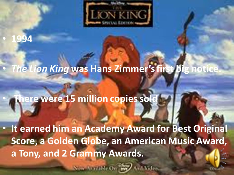 1994 The Lion King was Hans Zimmer's first big notice. There were 15 million copies sold It earned him an Academy Award for Best Original Score, a Gol
