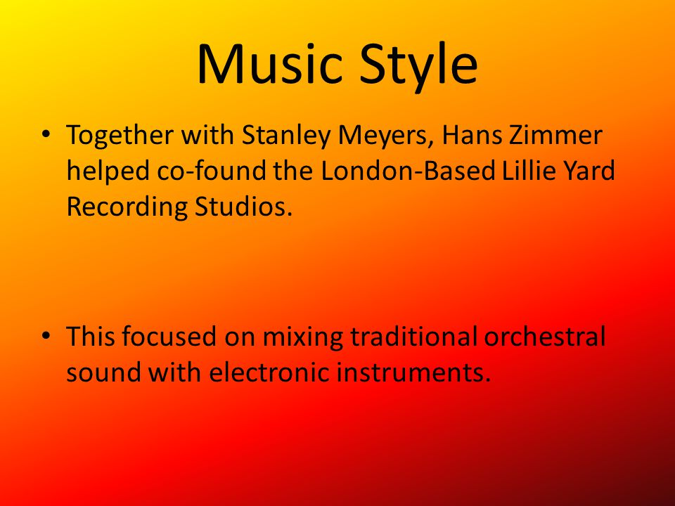 Music Style Together with Stanley Meyers, Hans Zimmer helped co-found the London-Based Lillie Yard Recording Studios. This focused on mixing tradition