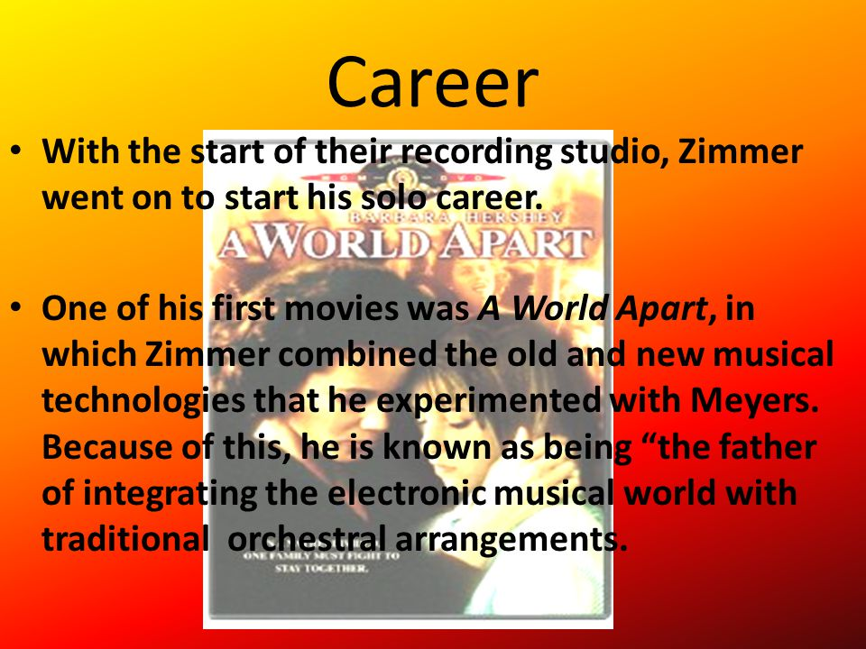 Career With the start of their recording studio, Zimmer went on to start his solo career. One of his first movies was A World Apart, in which Zimmer c