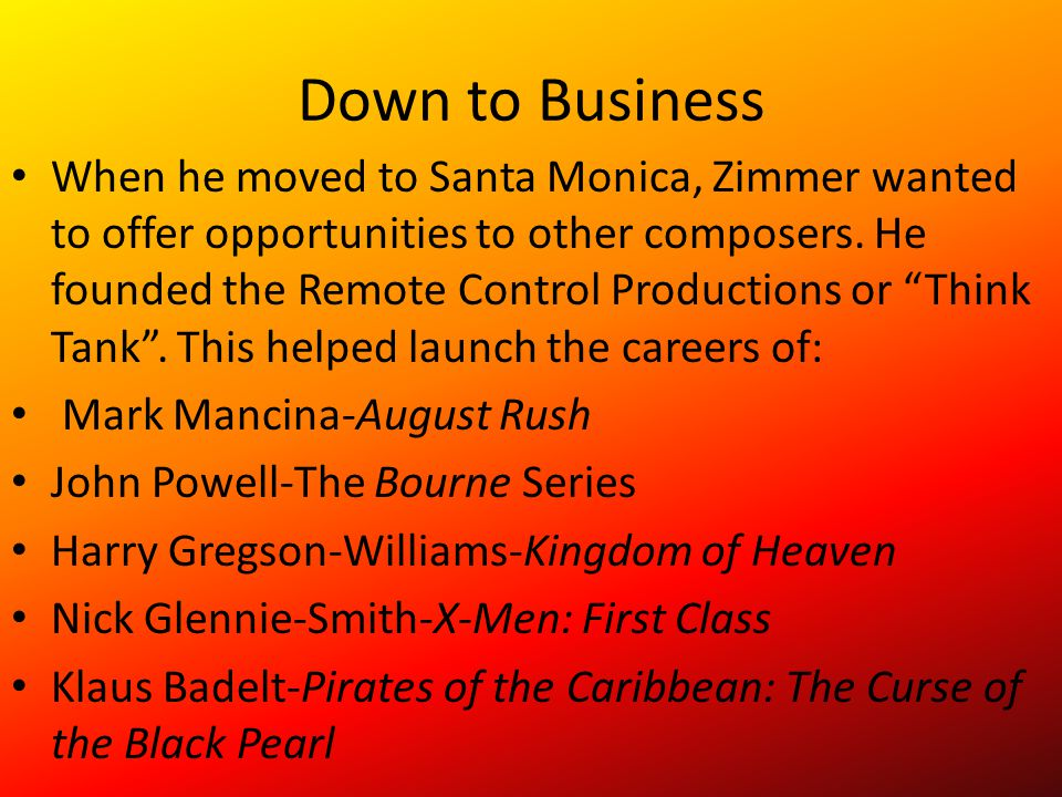 Down to Business When he moved to Santa Monica, Zimmer wanted to offer opportunities to other composers. He founded the Remote Control Productions or