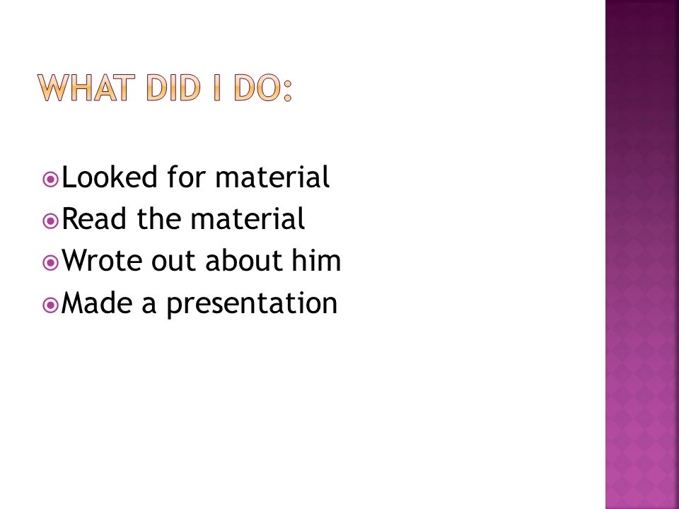  Looked for material  Read the material  Wrote out about him  Made a presentation