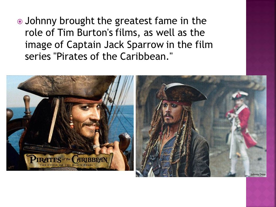  Johnny brought the greatest fame in the role of Tim Burton s films, as well as the image of Captain Jack Sparrow in the film series Pirates of the Caribbean.