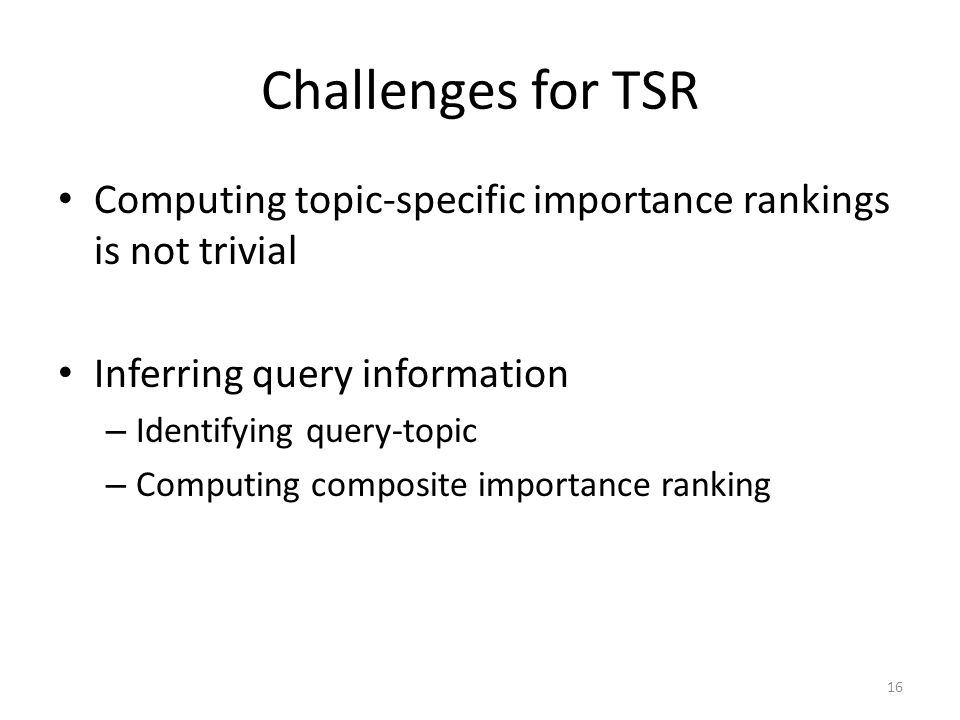 Challenges for TSR Computing topic-specific importance rankings is not trivial Inferring query information – Identifying query-topic – Computing compo