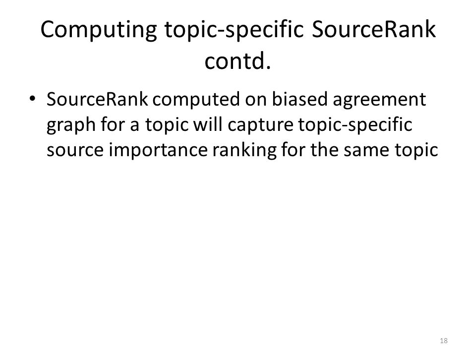 Computing topic-specific SourceRank contd. SourceRank computed on biased agreement graph for a topic will capture topic-specific source importance ran