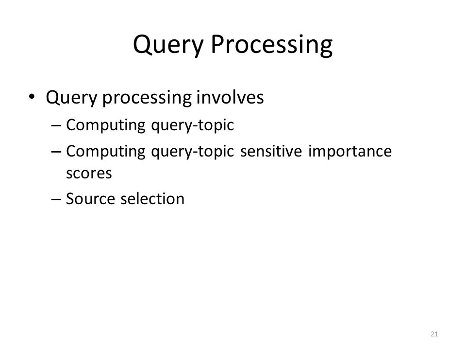 Query Processing Query processing involves – Computing query-topic – Computing query-topic sensitive importance scores – Source selection 21