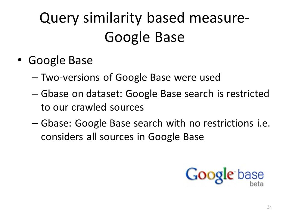 Query similarity based measure- Google Base Google Base – Two-versions of Google Base were used – Gbase on dataset: Google Base search is restricted t