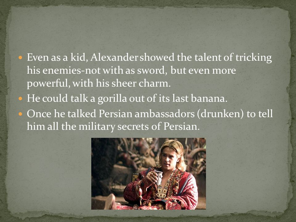 Even as a kid, Alexander showed the talent of tricking his enemies-not with as sword, but even more powerful, with his sheer charm. He could talk a go