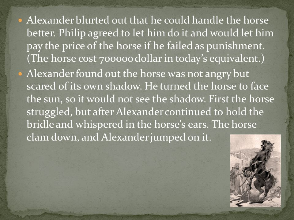 Alexander blurted out that he could handle the horse better. Philip agreed to let him do it and would let him pay the price of the horse if he failed