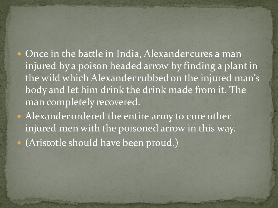 Once in the battle in India, Alexander cures a man injured by a poison headed arrow by finding a plant in the wild which Alexander rubbed on the injured man's body and let him drink the drink made from it.