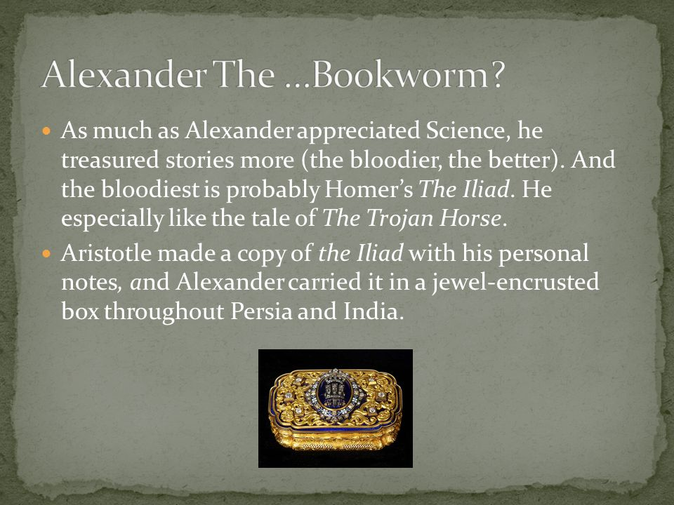 As much as Alexander appreciated Science, he treasured stories more (the bloodier, the better). And the bloodiest is probably Homer's The Iliad. He es