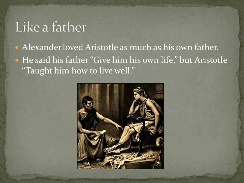 """Alexander loved Aristotle as much as his own father. He said his father """"Give him his own life,"""" but Aristotle """"Taught him how to live well."""""""